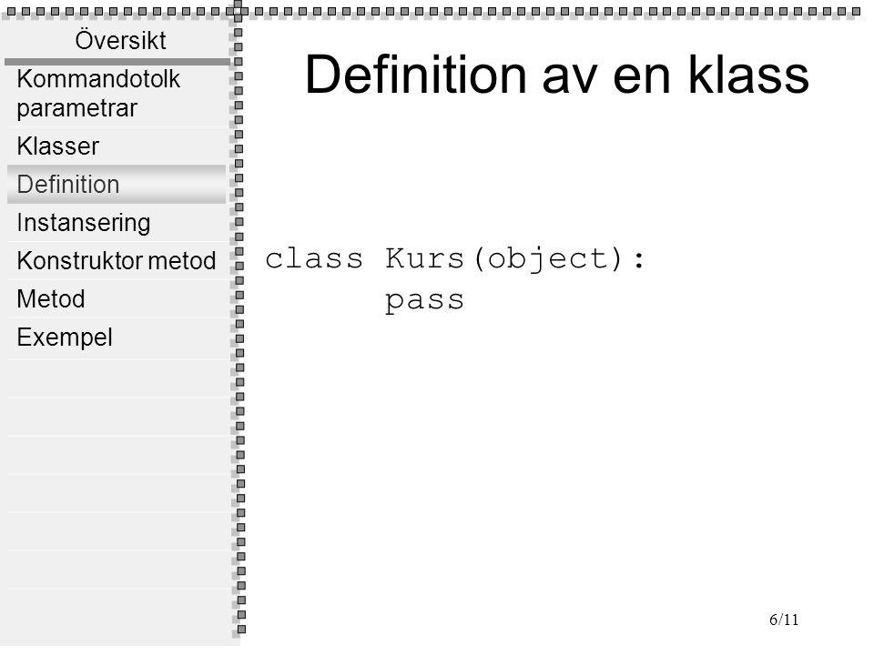Översikt Kommandotolk parametrar Klasser Definition Instansering Konstruktor metod Metod Exempel 6/11 class Kurs(object): pass Definition av en klass