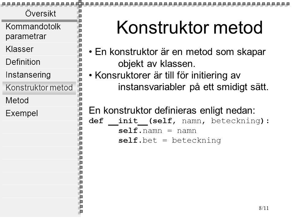 Översikt Kommandotolk parametrar Klasser Definition Instansering Konstruktor metod Metod Exempel 8/11 Konstruktor metod En konstruktor är en metod som skapar objekt av klassen.