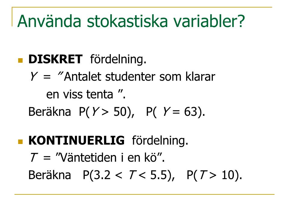 Använda stokastiska variabler? DISKRET fördelning. Y = '' Antalet studenter som klarar en viss tenta ''. Beräkna P(Y > 50), P( Y = 63). KONTINUERLIG f