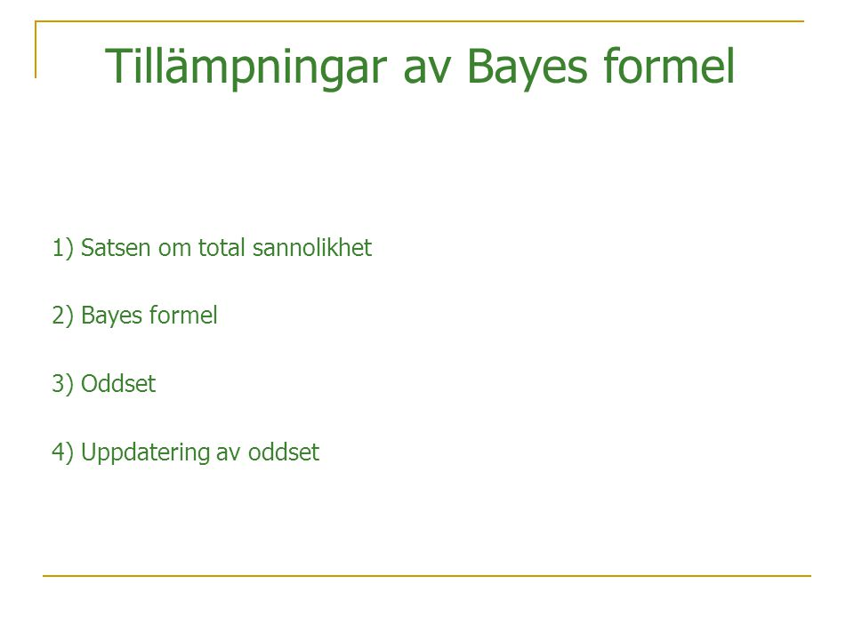 1) Satsen om total sannolikhet 2) Bayes formel 3) Oddset 4) Uppdatering av oddset Tillämpningar av Bayes formel