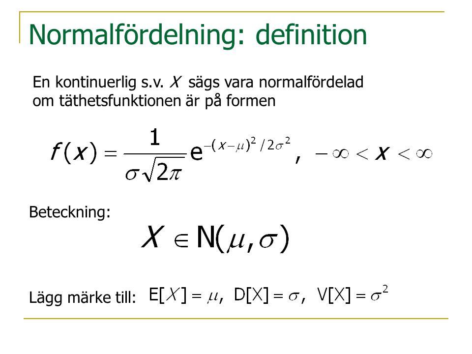 Normalfördelning: definition En kontinuerlig s.v. X sägs vara normalfördelad om täthetsfunktionen är på formen Beteckning: Lägg märke till: