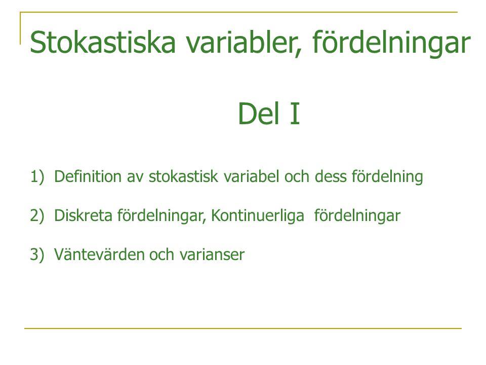 Stokastiska variabler, fördelningar Del I 1)Definition av stokastisk variabel och dess fördelning 2)Diskreta fördelningar, Kontinuerliga fördelningar 3)Väntevärden och varianser