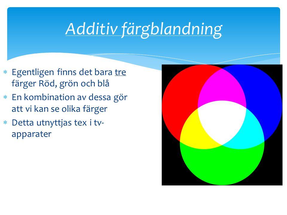 Additiv färgblandning  Egentligen finns det bara tre färger Röd, grön och blå  En kombination av dessa gör att vi kan se olika färger  Detta utnyttjas tex i tv- apparater