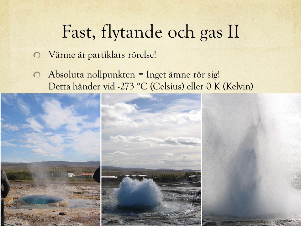 Fast, flytande och gas II Värme är partiklars rörelse! Absoluta nollpunkten = Inget ämne rör sig! Detta händer vid -273 °C (Celsius) eller 0 K (Kelvin