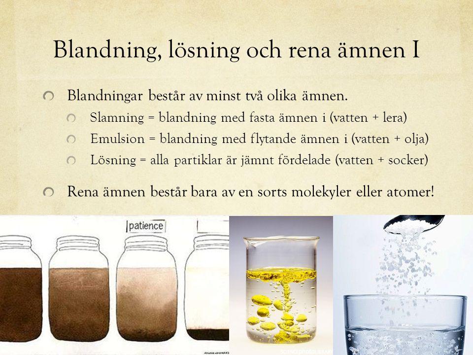Blandning, lösning och rena ämnen I Blandningar består av minst två olika ämnen. Slamning = blandning med fasta ämnen i (vatten + lera) Emulsion = bla
