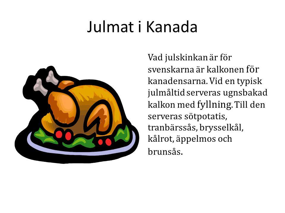Julmat i Kanada Vad julskinkan är för svenskarna är kalkonen för kanadensarna. Vid en typisk julmåltid serveras ugnsbakad kalkon med fyllning. Till de