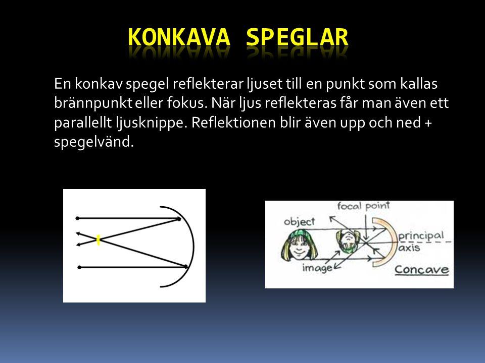 En konkav spegel reflekterar ljuset till en punkt som kallas brännpunkt eller fokus. När ljus reflekteras får man även ett parallellt ljusknippe. Refl