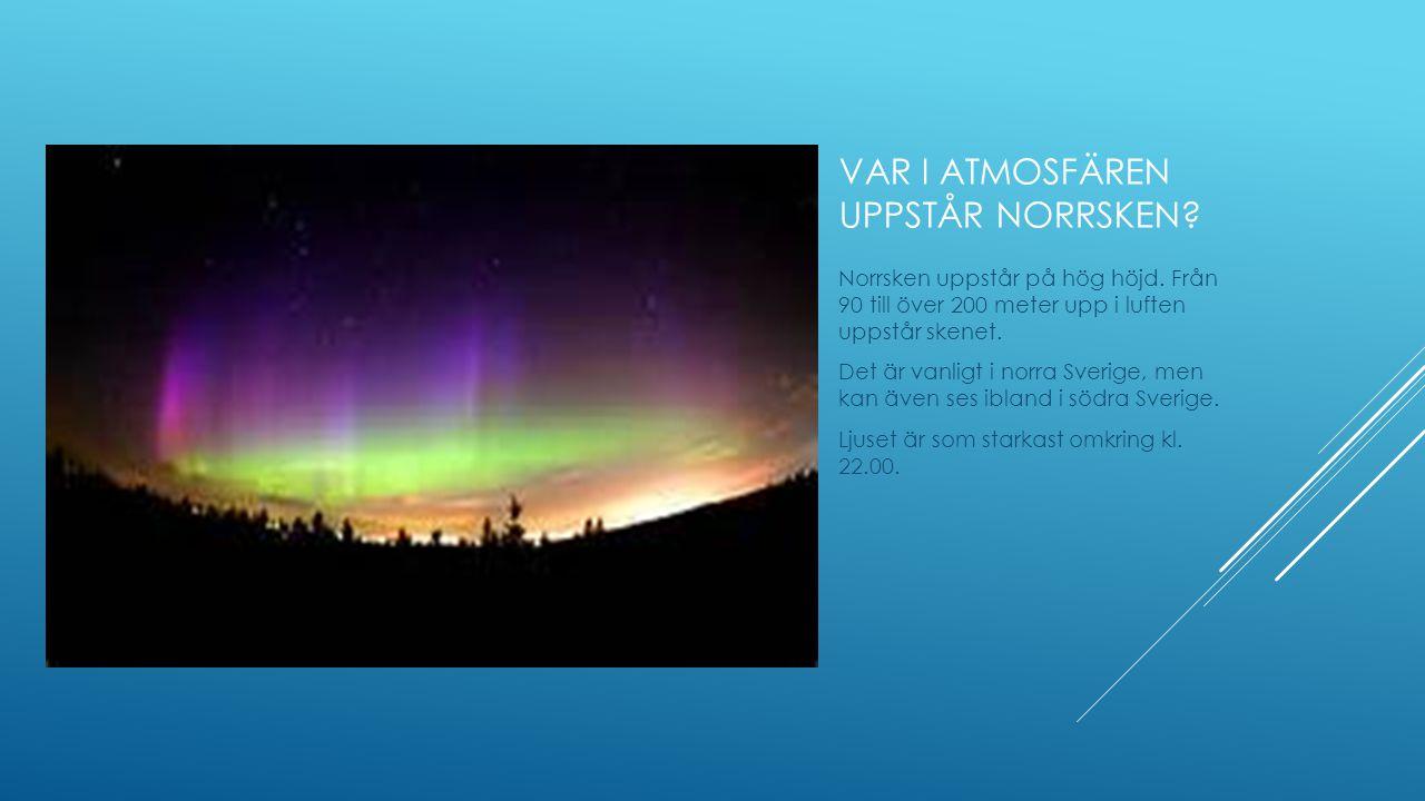 VAR I ATMOSFÄREN UPPSTÅR NORRSKEN? Norrsken uppstår på hög höjd. Från 90 till över 200 meter upp i luften uppstår skenet. Det är vanligt i norra Sveri