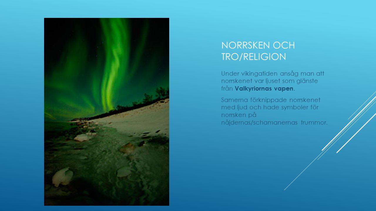 NORRSKEN OCH TRO/RELIGION Under vikingatiden ansåg man att norrskenet var ljuset som glänste från Valkyriornas vapen. Samerna förknippade norrskenet m