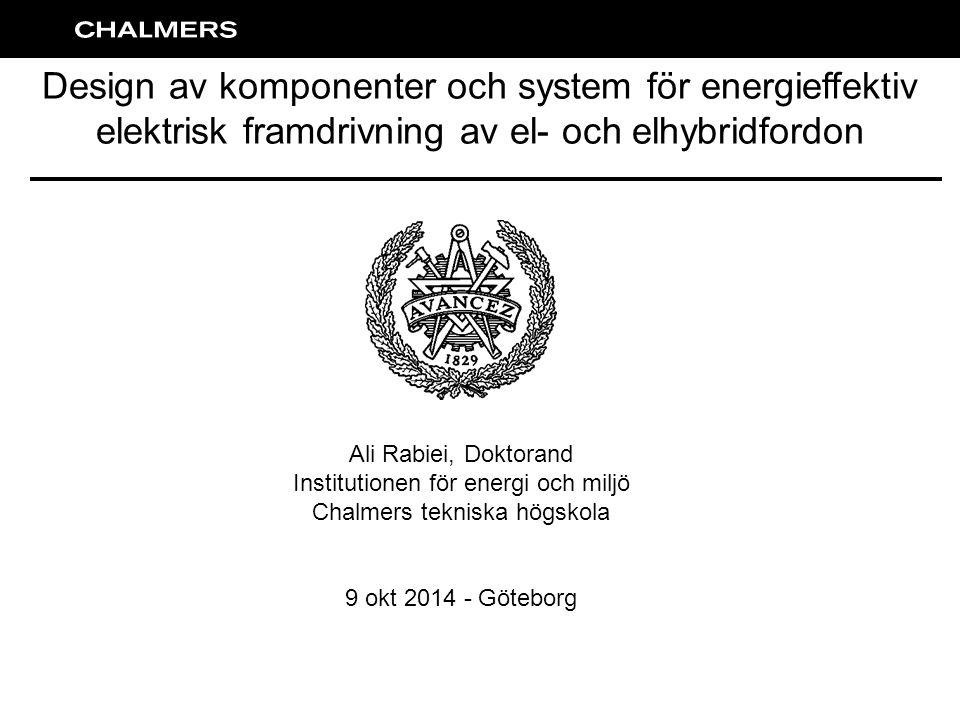 Design av komponenter och system för energieffektiv elektrisk framdrivning av el- och elhybridfordon Ali Rabiei, Doktorand Institutionen för energi och miljö Chalmers tekniska högskola 9 okt 2014 - Göteborg