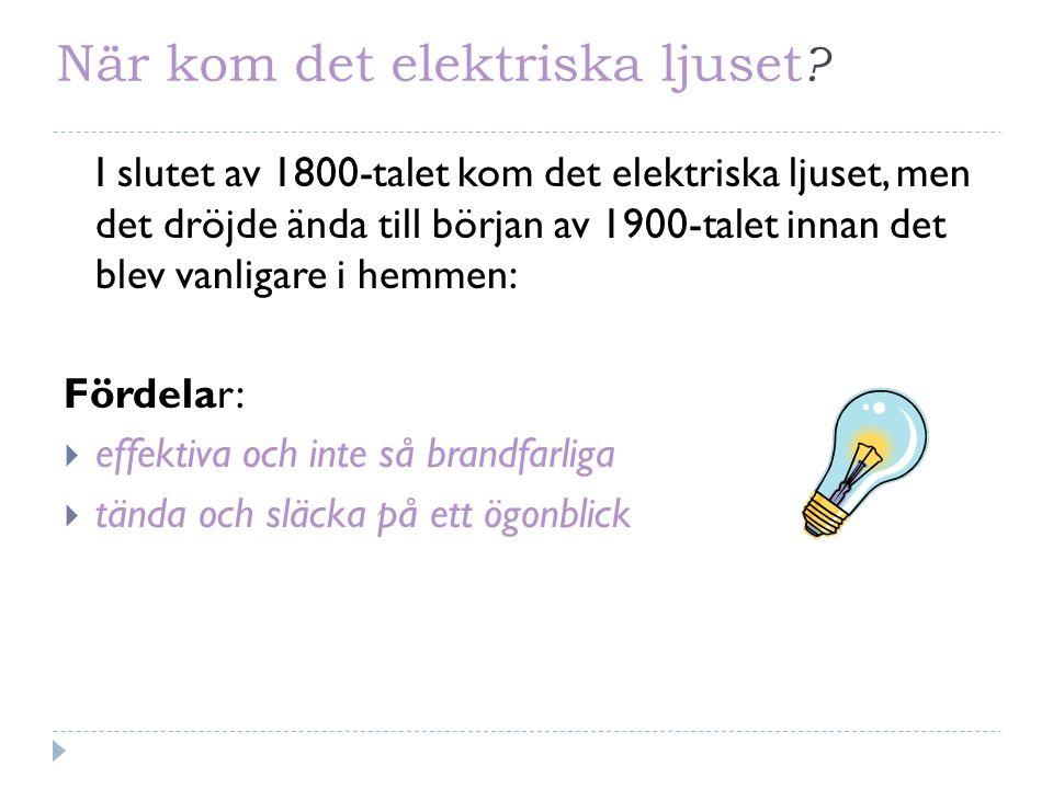 När kom det elektriska ljuset ? I slutet av 1800-talet kom det elektriska ljuset, men det dröjde ända till början av 1900-talet innan det blev vanliga