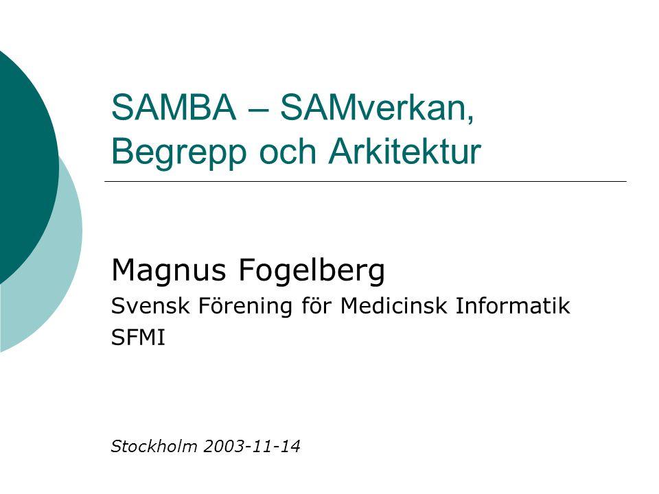 SAMBA – SAMverkan, Begrepp och Arkitektur Magnus Fogelberg Svensk Förening för Medicinsk Informatik SFMI Stockholm 2003-11-14