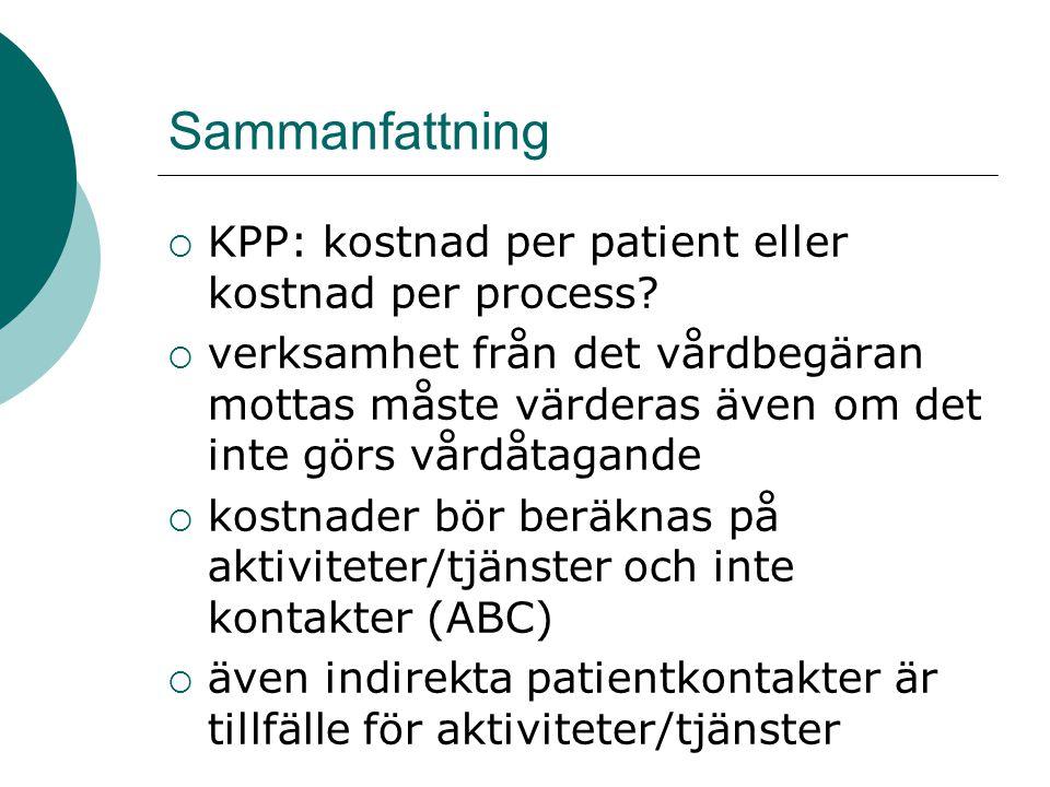 Sammanfattning  KPP: kostnad per patient eller kostnad per process?  verksamhet från det vårdbegäran mottas måste värderas även om det inte görs vår