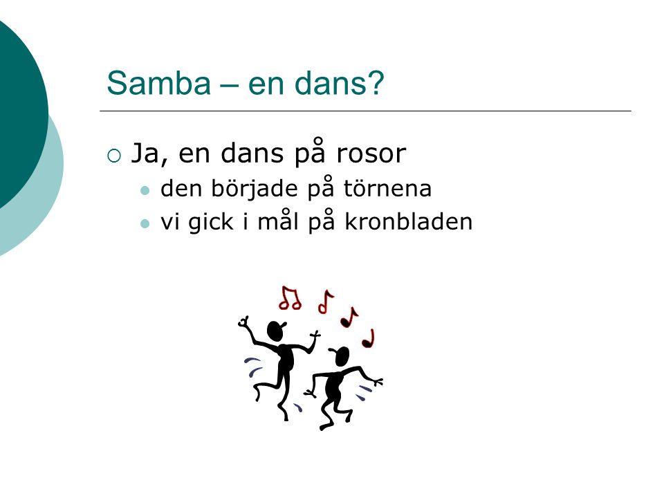 Samba – en dans?  Ja, en dans på rosor den började på törnena vi gick i mål på kronbladen