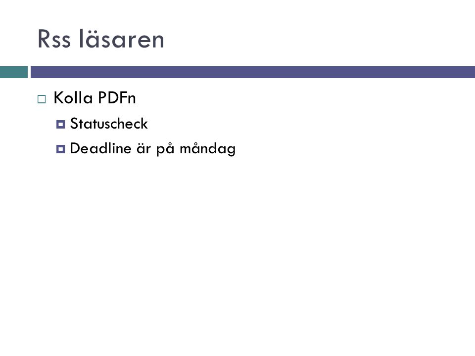 Rss läsaren  Kolla PDFn  Statuscheck  Deadline är på måndag