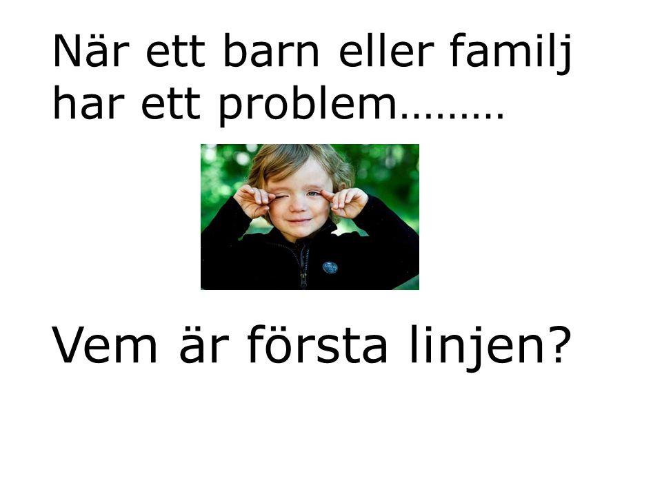 När ett barn eller familj har ett problem……… Vem är första linjen