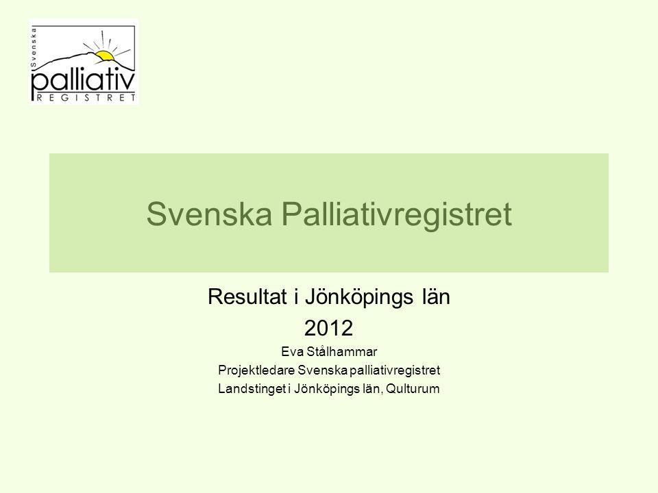 Svenska Palliativregistret Resultat i Jönköpings län 2012 Eva Stålhammar Projektledare Svenska palliativregistret Landstinget i Jönköpings län, Qulturum