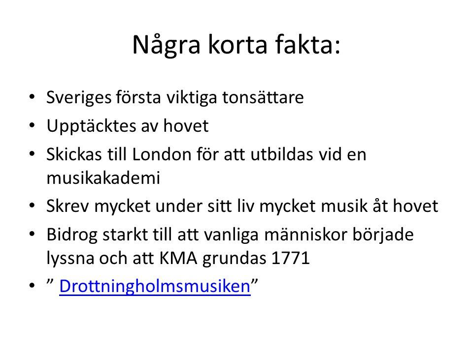 Några korta fakta: Sveriges första viktiga tonsättare Upptäcktes av hovet Skickas till London för att utbildas vid en musikakademi Skrev mycket under