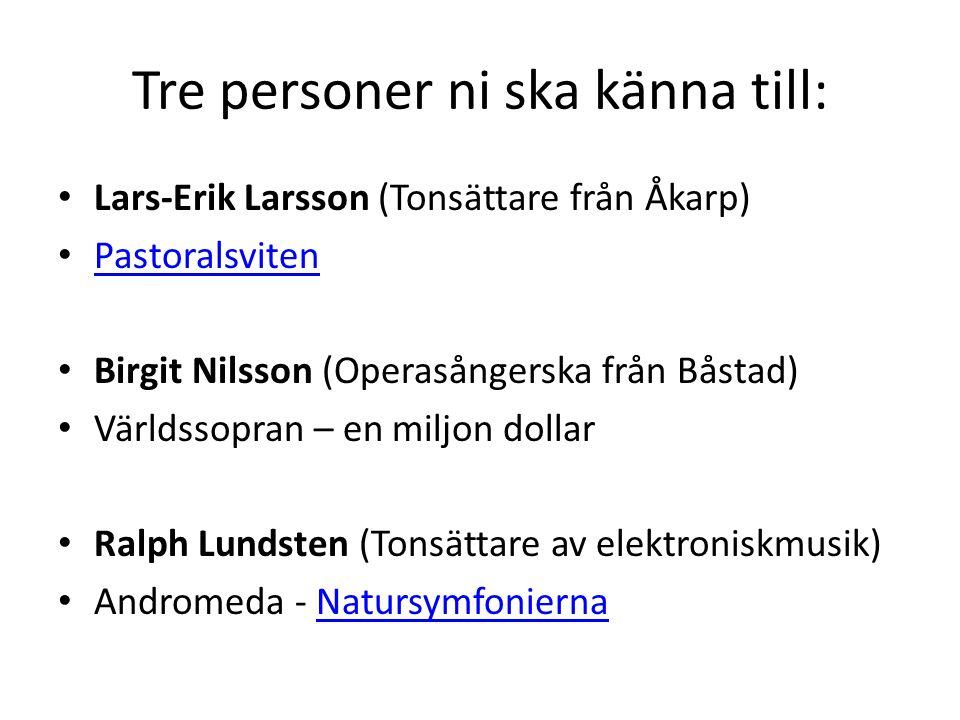 Tre personer ni ska känna till: Lars-Erik Larsson (Tonsättare från Åkarp) Pastoralsviten Birgit Nilsson (Operasångerska från Båstad) Världssopran – en