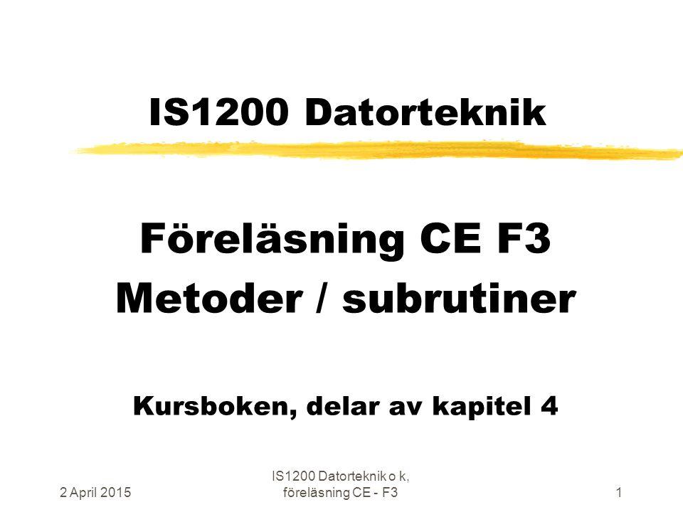 2 April 2015 IS1200 Datorteknik o k, föreläsning CE - F31 IS1200 Datorteknik Föreläsning CE F3 Metoder / subrutiner Kursboken, delar av kapitel 4