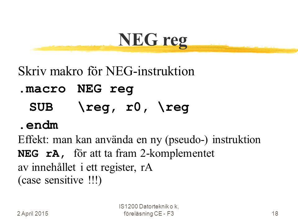 2 April 2015 IS1200 Datorteknik o k, föreläsning CE - F318 NEG reg Skriv makro för NEG-instruktion.macroNEG reg SUB\reg, r0, \reg.endm Effekt: man kan använda en ny (pseudo-) instruktion NEG rA, för att ta fram 2-komplementet av innehållet i ett register, rA (case sensitive !!!)