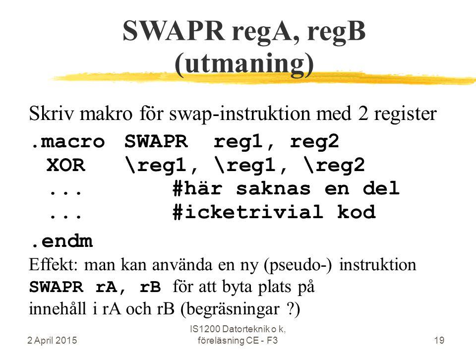 2 April 2015 IS1200 Datorteknik o k, föreläsning CE - F319 SWAPR regA, regB (utmaning) Skriv makro för swap-instruktion med 2 register.macroSWAPR reg1, reg2 XOR\reg1, \reg1, \reg2...#här saknas en del...#icketrivial kod.endm Effekt: man kan använda en ny (pseudo-) instruktion SWAPR rA, rB för att byta plats på innehåll i rA och rB (begräsningar )