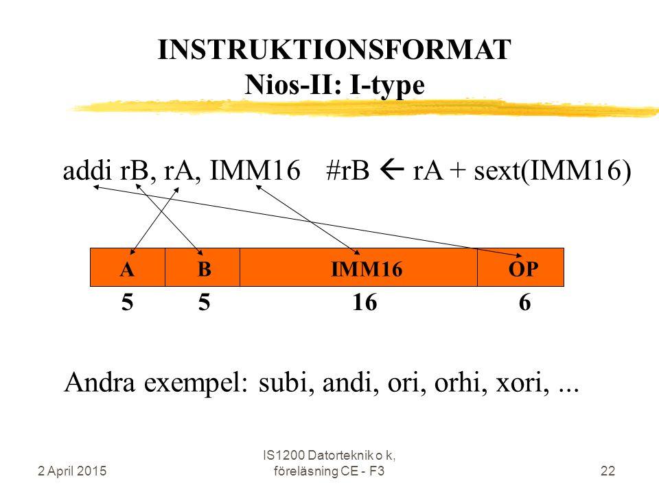 2 April 2015 IS1200 Datorteknik o k, föreläsning CE - F322 addi rB, rA, IMM16#rB  rA + sext(IMM16) INSTRUKTIONSFORMAT Nios-II: I-type 5 5 16 6 ABIMM16OP Andra exempel: subi, andi, ori, orhi, xori,...