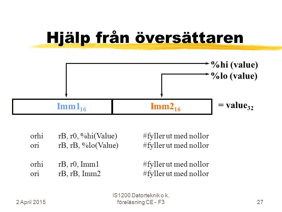 2 April 2015 IS1200 Datorteknik o k, föreläsning CE - F327 Imm1 16 Hjälp från översättaren %hi (value) %lo (value) Imm2 16 = value 32 orhirB, r0, %hi(Value)#fyller ut med nollor orirB, rB, %lo(Value) #fyller ut med nollor orhirB, r0, Imm1#fyller ut med nollor orirB, rB, Imm2 #fyller ut med nollor