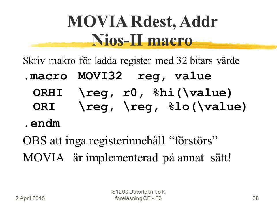 2 April 2015 IS1200 Datorteknik o k, föreläsning CE - F328 MOVIA Rdest, Addr Nios-II macro Skriv makro för ladda register med 32 bitars värde.macroMOVI32 reg, value ORHI\reg, r0, %hi(\value) ORI\reg, \reg, %lo(\value).endm OBS att inga registerinnehåll förstörs MOVIA är implementerad på annat sätt!