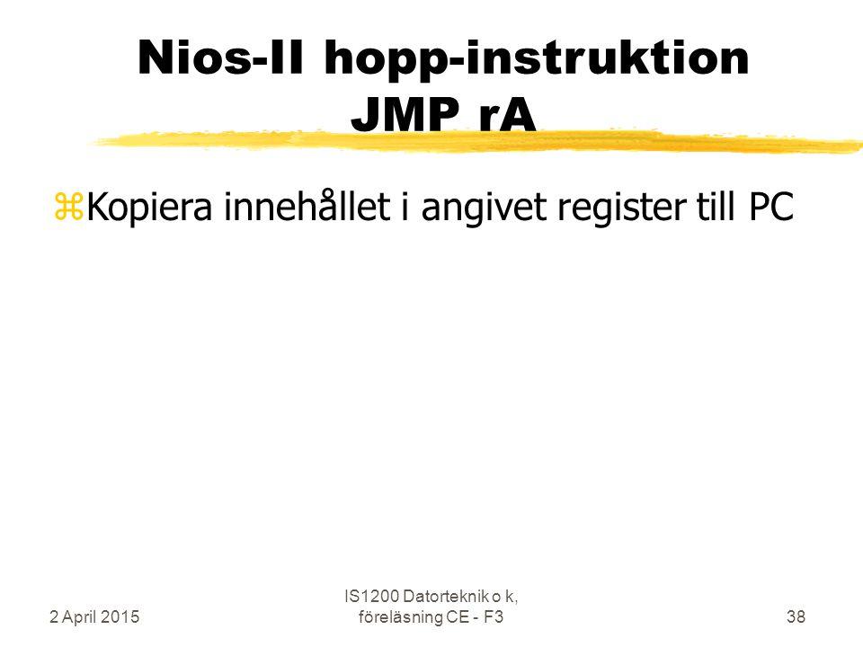 2 April 2015 IS1200 Datorteknik o k, föreläsning CE - F338 Nios-II hopp-instruktion JMP rA zKopiera innehållet i angivet register till PC
