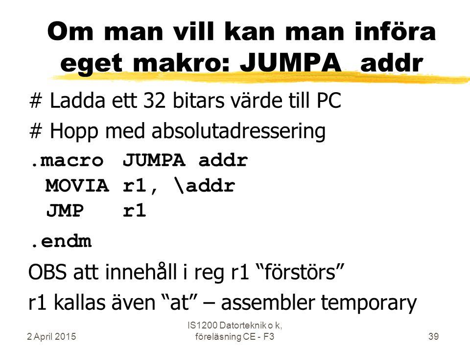 2 April 2015 IS1200 Datorteknik o k, föreläsning CE - F339 Om man vill kan man införa eget makro: JUMPA addr # Ladda ett 32 bitars värde till PC # Hopp med absolutadressering.macroJUMPA addr MOVIAr1, \addr JMPr1.endm OBS att innehåll i reg r1 förstörs r1 kallas även at – assembler temporary