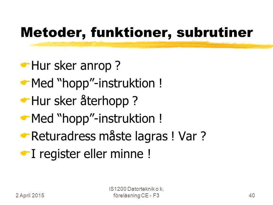 """2 April 2015 IS1200 Datorteknik o k, föreläsning CE - F340 Metoder, funktioner, subrutiner  Hur sker anrop ?  Med """"hopp""""-instruktion !  Hur sker åt"""