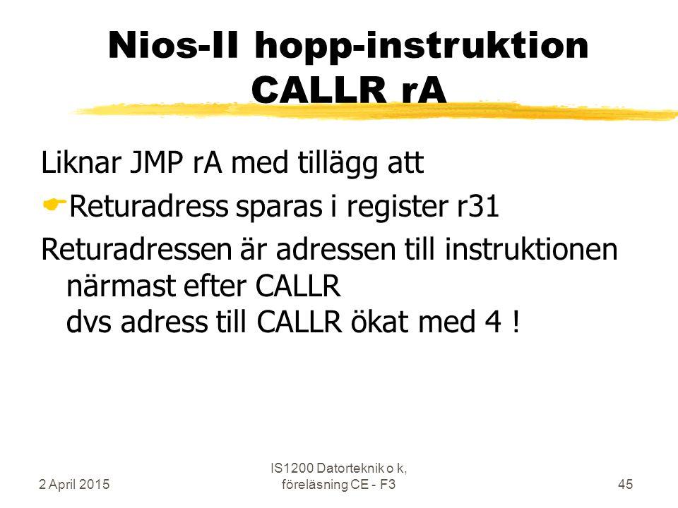 2 April 2015 IS1200 Datorteknik o k, föreläsning CE - F345 Nios-II hopp-instruktion CALLR rA Liknar JMP rA med tillägg att  Returadress sparas i register r31 Returadressen är adressen till instruktionen närmast efter CALLR dvs adress till CALLR ökat med 4 !