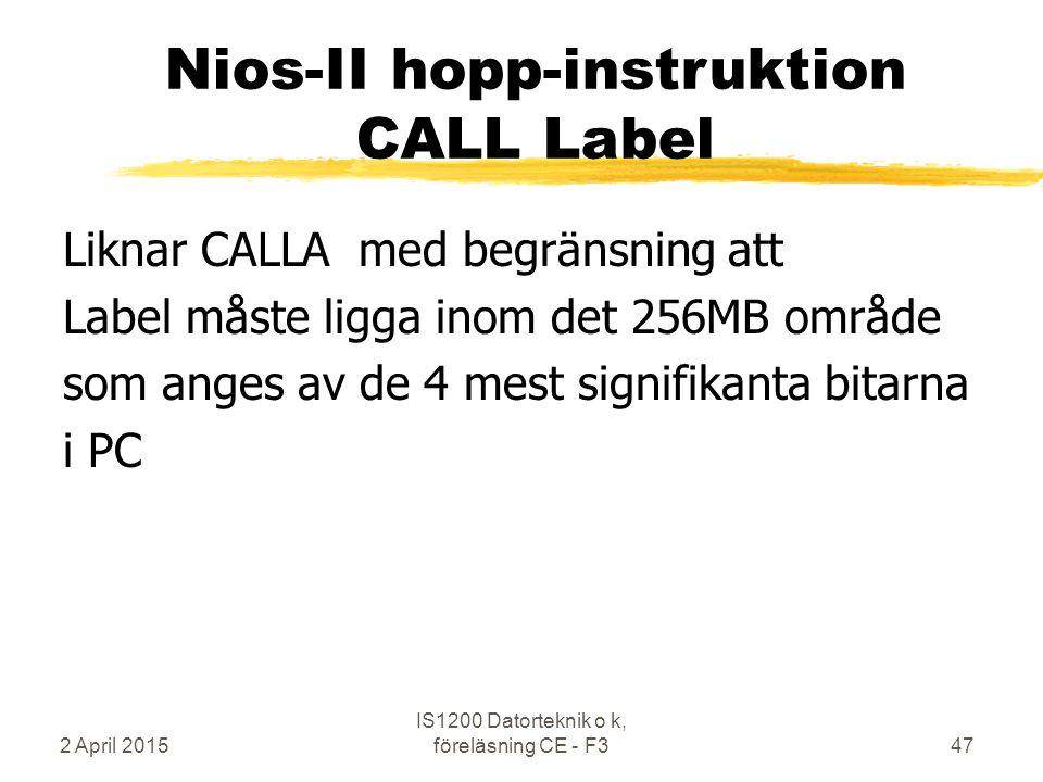 2 April 2015 IS1200 Datorteknik o k, föreläsning CE - F347 Nios-II hopp-instruktion CALL Label Liknar CALLA med begränsning att Label måste ligga inom det 256MB område som anges av de 4 mest signifikanta bitarna i PC