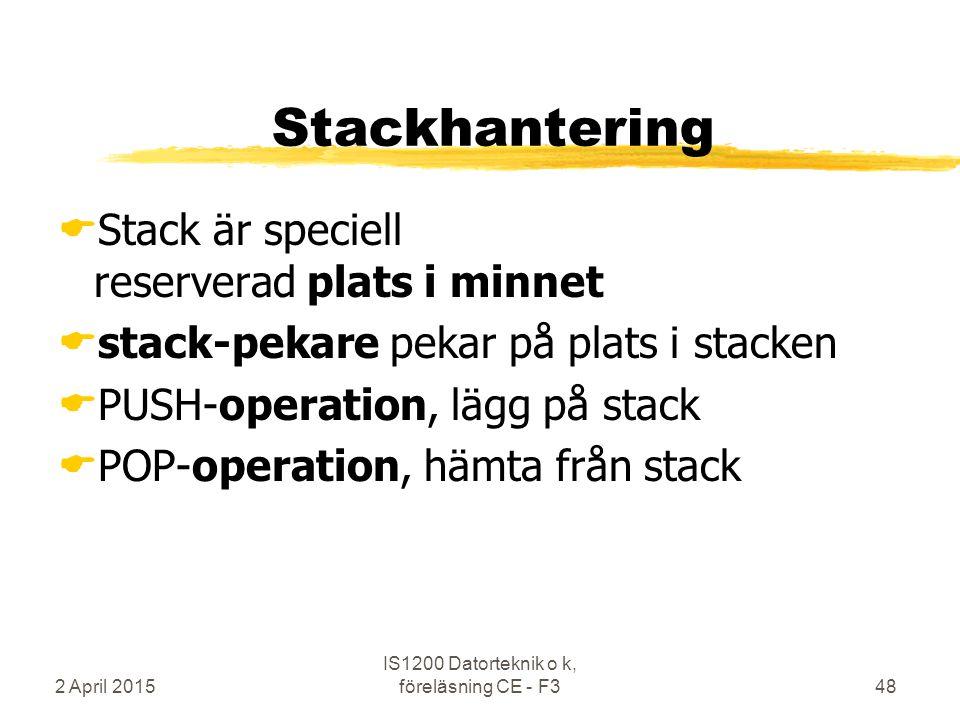 2 April 2015 IS1200 Datorteknik o k, föreläsning CE - F348 Stackhantering  Stack är speciell reserverad plats i minnet  stack-pekare pekar på plats i stacken  PUSH-operation, lägg på stack  POP-operation, hämta från stack