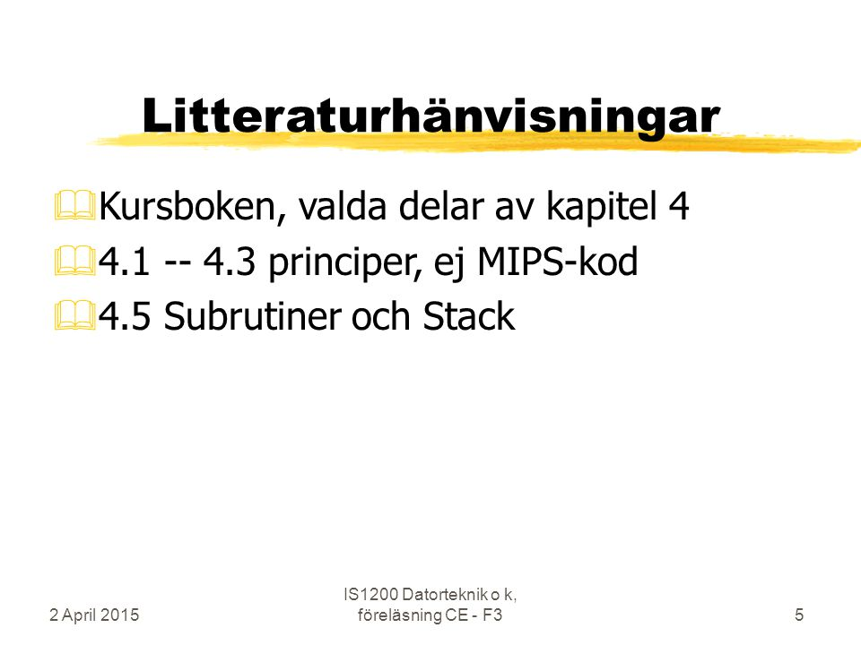 2 April 2015 IS1200 Datorteknik o k, föreläsning CE - F35 Litteraturhänvisningar &Kursboken, valda delar av kapitel 4 &4.1 -- 4.3 principer, ej MIPS-kod &4.5 Subrutiner och Stack