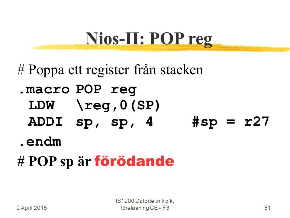 2 April 2015 IS1200 Datorteknik o k, föreläsning CE - F351 Nios-II: POP reg #Poppa ett register från stacken.macroPOP reg LDW\reg,0(SP) ADDIsp, sp, 4#sp = r27.endm # POP sp är förödande