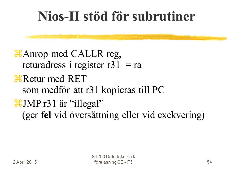 2 April 2015 IS1200 Datorteknik o k, föreläsning CE - F354 Nios-II stöd för subrutiner  Anrop med CALLR reg, returadress i register r31 = ra  Retur med RET som medför att r31 kopieras till PC  JMP r31 är illegal (ger fel vid översättning eller vid exekvering)