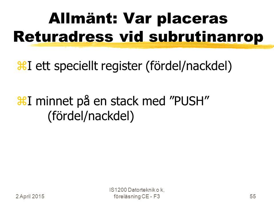 2 April 2015 IS1200 Datorteknik o k, föreläsning CE - F355 Allmänt: Var placeras Returadress vid subrutinanrop zI ett speciellt register (fördel/nackdel) zI minnet på en stack med PUSH (fördel/nackdel)