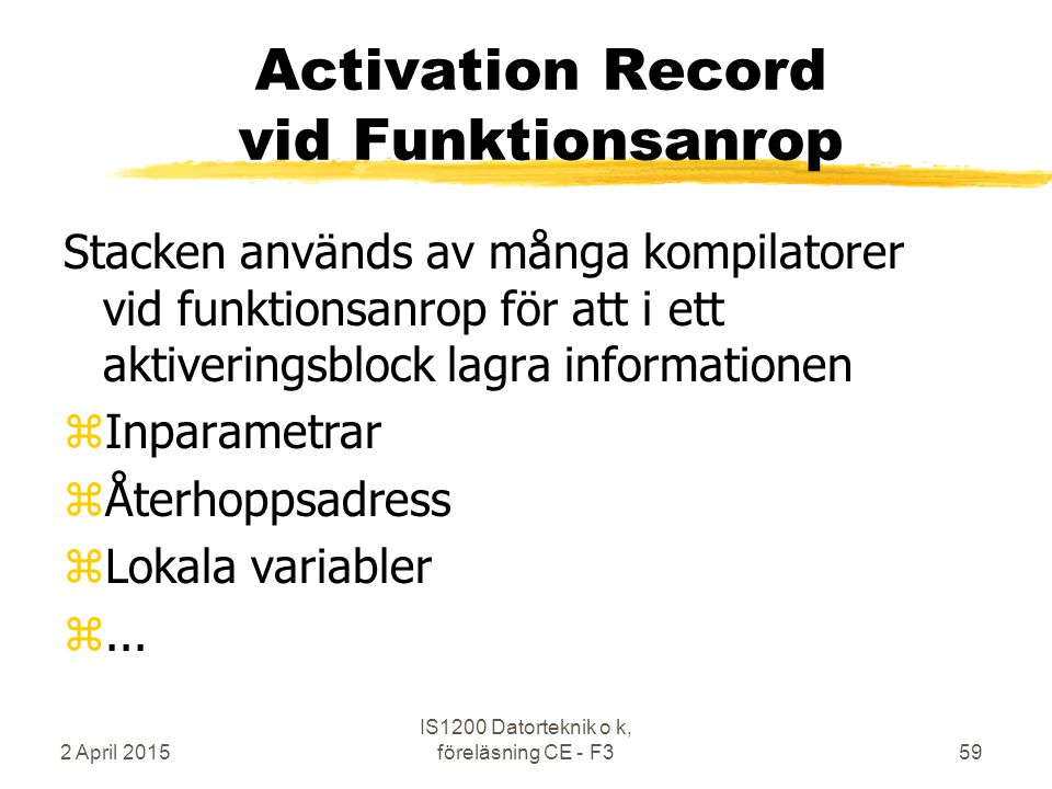 2 April 2015 IS1200 Datorteknik o k, föreläsning CE - F359 Activation Record vid Funktionsanrop Stacken används av många kompilatorer vid funktionsanr