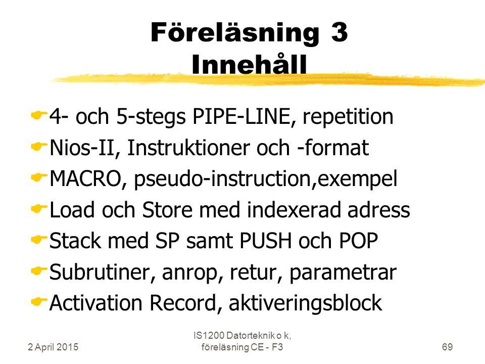 2 April 2015 IS1200 Datorteknik o k, föreläsning CE - F369 Föreläsning 3 Innehåll  4- och 5-stegs PIPE-LINE, repetition  Nios-II, Instruktioner och -format  MACRO, pseudo-instruction,exempel  Load och Store med indexerad adress  Stack med SP samt PUSH och POP  Subrutiner, anrop, retur, parametrar  Activation Record, aktiveringsblock