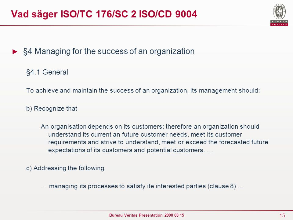 15 Bureau Veritas Presentation 2008-08-15 Vad säger ISO/TC 176/SC 2 ISO/CD 9004 ► §4 Managing for the success of an organization §4.1 General To achieve and maintain the success of an organization, its management should: b) Recognize that An organisation depends on its customers; therefore an organization should understand its current an future customer needs, meet its customer requirements and strive to understand, meet or exceed the forecasted future expectations of its customers and potential customers.