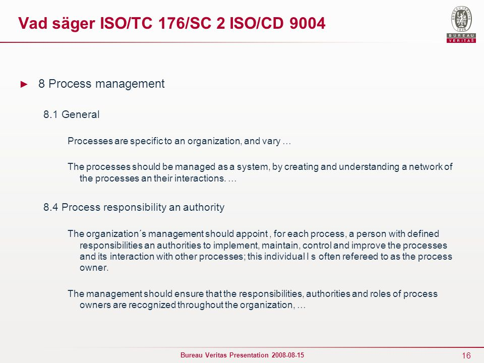 16 Bureau Veritas Presentation 2008-08-15 Vad säger ISO/TC 176/SC 2 ISO/CD 9004 ► 8 Process management 8.1 General Processes are specific to an organization, and vary … The processes should be managed as a system, by creating and understanding a network of the processes an their interactions.
