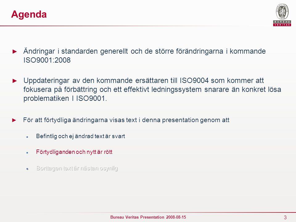 3 Bureau Veritas Presentation 2008-08-15 Agenda ► Ändringar i standarden generellt och de större förändringarna i kommande ISO9001:2008 ► Uppdateringar av den kommande ersättaren till ISO9004 som kommer att fokusera på förbättring och ett effektivt ledningssystem snarare än konkret lösa problematiken I ISO9001.