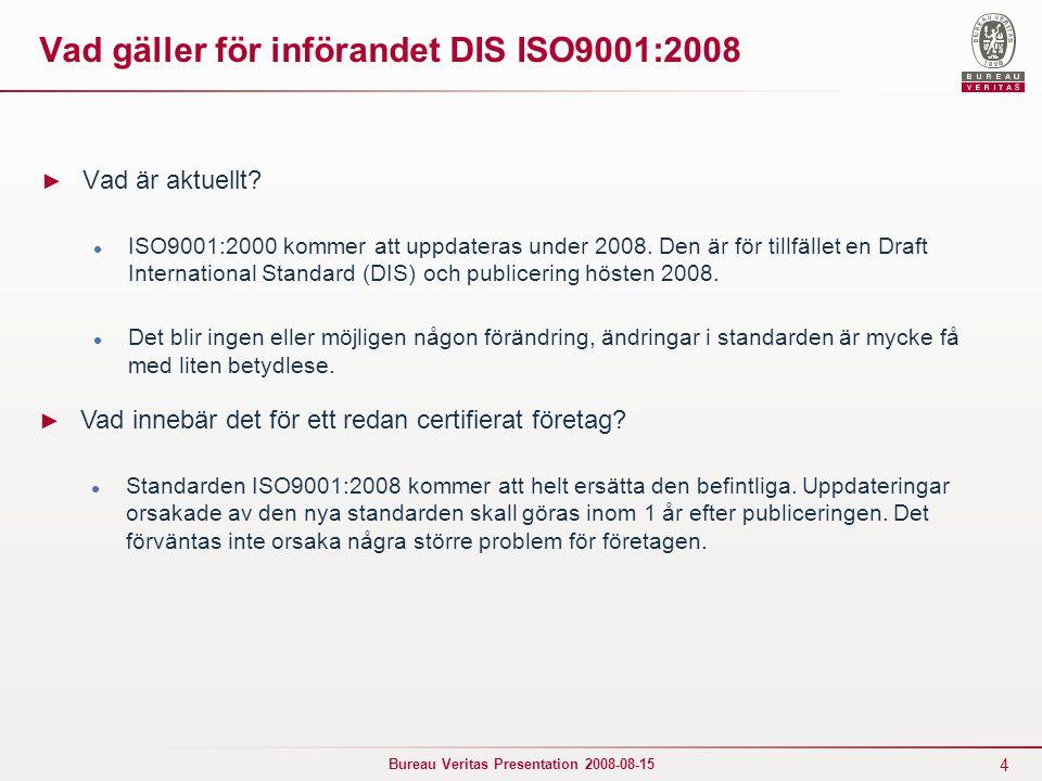 4 Bureau Veritas Presentation 2008-08-15 Vad gäller för införandet DIS ISO9001:2008 ► Vad är aktuellt.