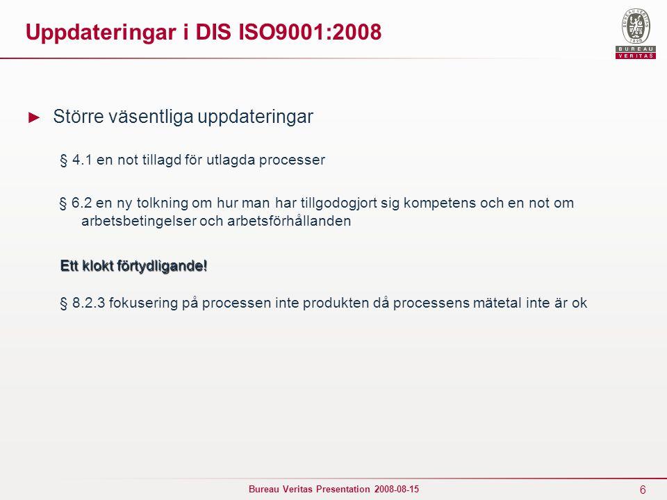6 Bureau Veritas Presentation 2008-08-15 Uppdateringar i DIS ISO9001:2008 ► Större väsentliga uppdateringar § 4.1 en not tillagd för utlagda processer § 6.2 en ny tolkning om hur man har tillgodogjort sig kompetens och en not om arbetsbetingelser och arbetsförhållanden Ett klokt förtydligande.