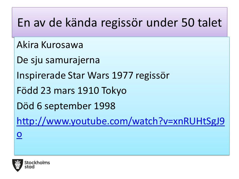 En av de kända regissör under 50 talet Akira Kurosawa De sju samurajerna Inspirerade Star Wars 1977 regissör Född 23 mars 1910 Tokyo Död 6 september 1998 http://www.youtube.com/watch?v=xnRUHtSgJ9 o Akira Kurosawa De sju samurajerna Inspirerade Star Wars 1977 regissör Född 23 mars 1910 Tokyo Död 6 september 1998 http://www.youtube.com/watch?v=xnRUHtSgJ9 o