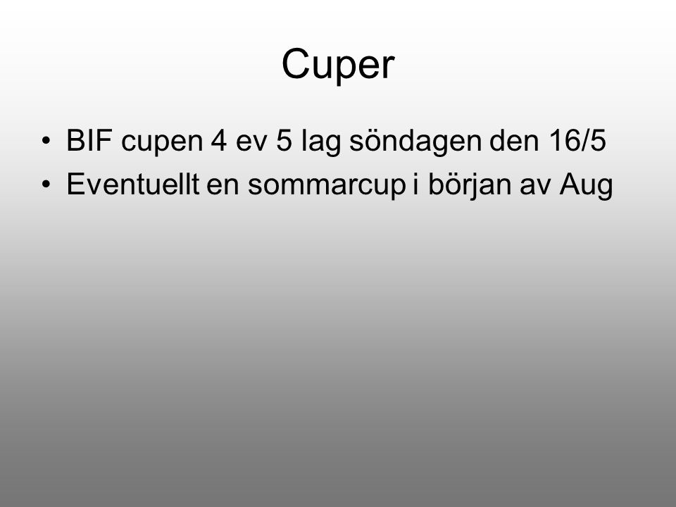 Cuper BIF cupen 4 ev 5 lag söndagen den 16/5 Eventuellt en sommarcup i början av Aug
