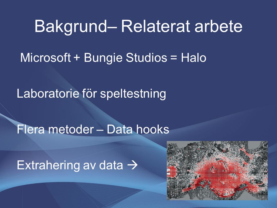 Bakgrund– Relaterat arbete Microsoft + Bungie Studios = Halo Laboratorie för speltestning Flera metoder – Data hooks Extrahering av data 