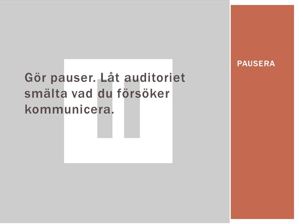 Gör pauser. Låt auditoriet smälta vad du försöker kommunicera. PAUSERA
